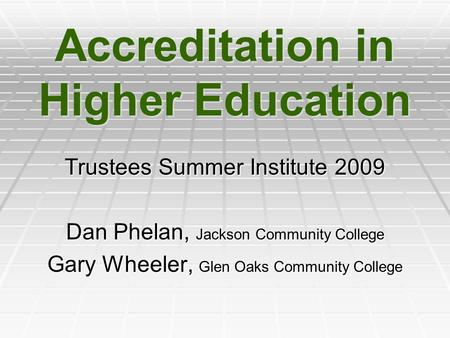 Accreditation in Higher Education Trustees Summer Institute 2009 Dan Phelan, Jackson Community College Gary Wheeler, Glen Oaks Community College.