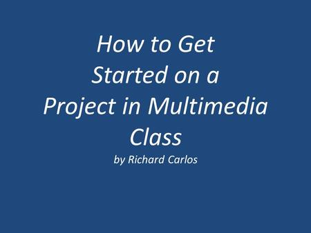 How to Get Started on a Project in Multimedia Class by Richard Carlos.