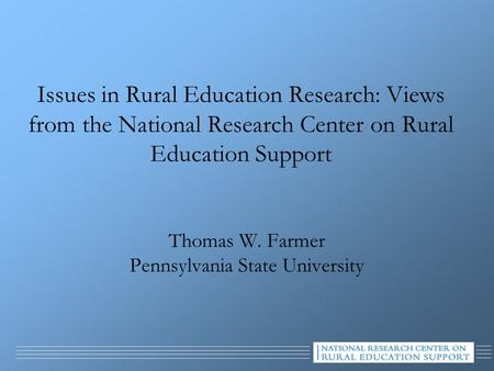 Issues in Rural Education Research: Views from the National Research Center on Rural Education Support Thomas W. Farmer Pennsylvania State University.