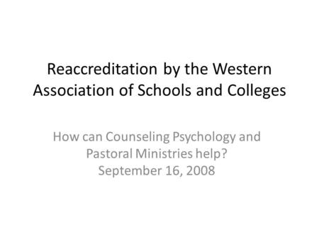 Reaccreditation by the Western Association of Schools and Colleges How can Counseling Psychology and Pastoral Ministries help? September 16, 2008.