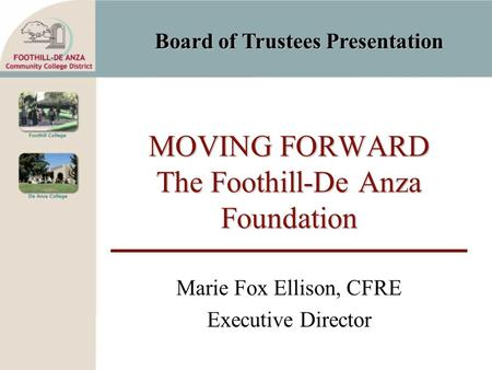 Board of Trustees Presentation MOVING FORWARD The Foothill-De Anza Foundation Marie Fox Ellison, CFRE Executive Director.