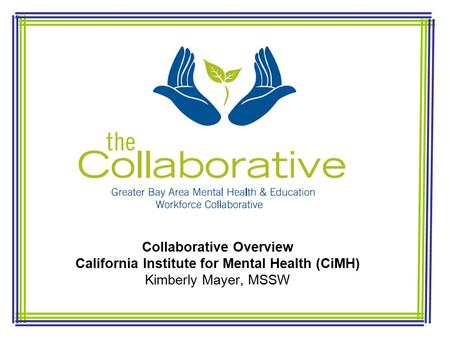 Collaborative Overview California Institute for Mental Health (CiMH) Kimberly Mayer, MSSW.
