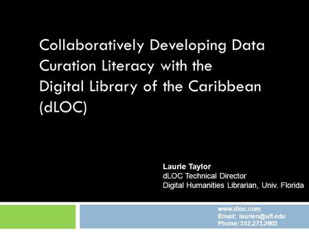 Collaboratively Developing Data Curation Literacy with the Digital Library of the Caribbean (dLOC) Laurie Taylor dLOC Technical Director Digital Humanities.
