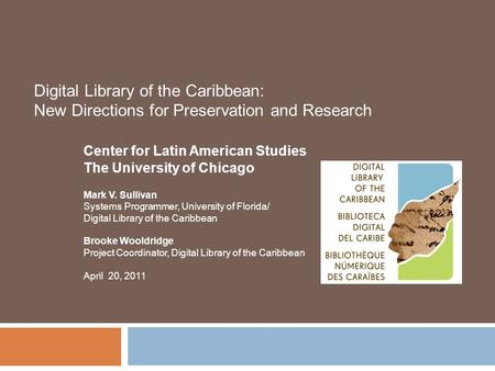 Digital Library of the Caribbean: New Directions for Preservation and Research Center for Latin American Studies The University of Chicago Mark V. Sullivan.