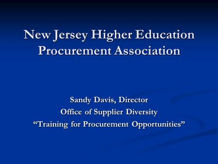 "New Jersey Higher Education Procurement Association Sandy Davis, Director Office of Supplier Diversity ""Training for Procurement Opportunities"""