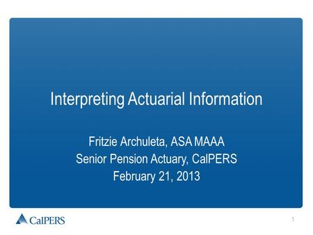 1 Interpreting Actuarial Information Fritzie Archuleta, ASA MAAA Senior Pension Actuary, CalPERS February 21, 2013.