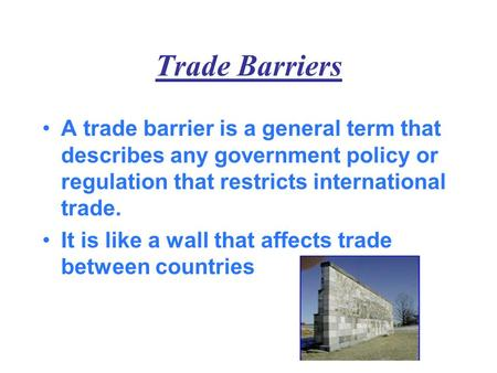 Trade Barriers A trade barrier is a general term that describes any government policy or regulation that restricts international trade. It is like a wall.