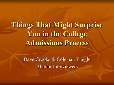 Things That Might Surprise You in the College Admissions Process Dave Crooks & Coleman Tuggle Alumni Interviewers.