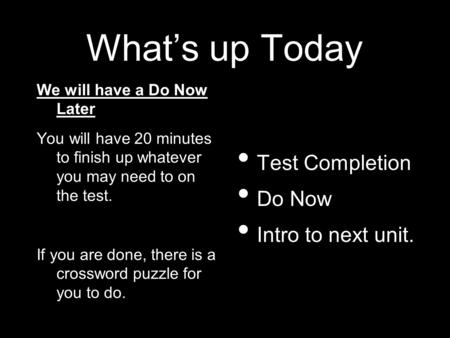 What's up Today We will have a Do Now Later You will have 20 minutes to finish up whatever you may need to on the test. If you are done, there is a crossword.