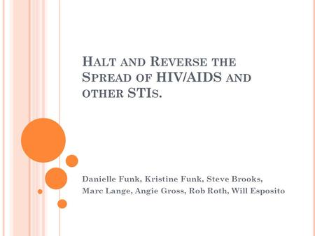 H ALT AND R EVERSE THE S PREAD OF HIV/AIDS AND OTHER STI S. Danielle Funk, Kristine Funk, Steve Brooks, Marc Lange, Angie Gross, Rob Roth, Will Esposito.