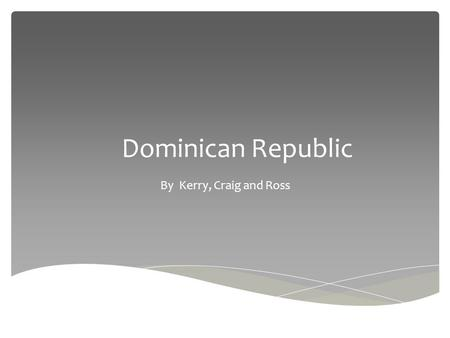 Dominican Republic By Kerry, Craig and Ross.  Dominican Republic is in the Caribbean. It is located near Cuba, Puerto Rico and borders Haiti. Where is.