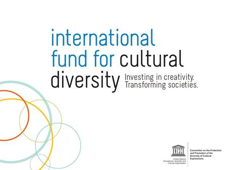 International Fund for Cultural Diversity (IFCD) The IFCD is a multi-donor Fund established under Article 18 of the UNESCO 2005 Convention on the Protection.