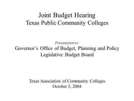 Joint Budget Hearing Texas Public Community Colleges Presentation to: Governor's Office of Budget, Planning and Policy Legislative Budget Board Texas Association.