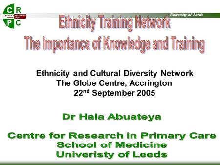 University of Leeds Ethnicity and Cultural Diversity Network The Globe Centre, Accrington 22 nd September 2005.