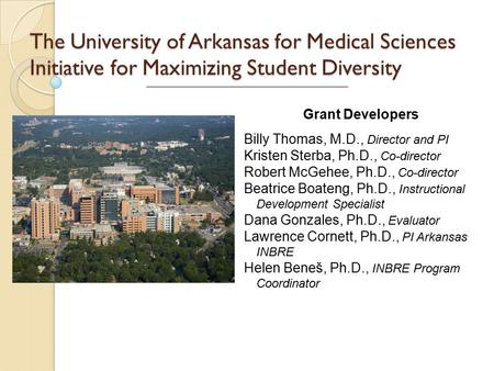 The University of Arkansas for Medical Sciences Initiative for Maximizing Student Diversity Billy Thomas, M.D., Director and PI Kristen Sterba, Ph.D.,