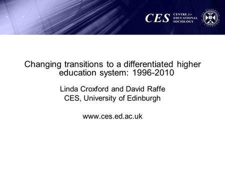 Changing transitions to a differentiated higher education system: 1996-2010 Linda Croxford and David Raffe CES, University of Edinburgh www.ces.ed.ac.uk.