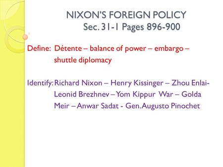 NIXON'S FOREIGN POLICY Sec. 31-1 Pages 896-900 NIXON'S FOREIGN POLICY Sec. 31-1 Pages 896-900 Define: Détente – balance of power – embargo – shuttle diplomacy.