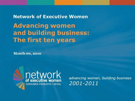 Network of Executive Women Advancing women and building business: The first ten years Month 00, 2010 advancing women, building business 2001-2011.
