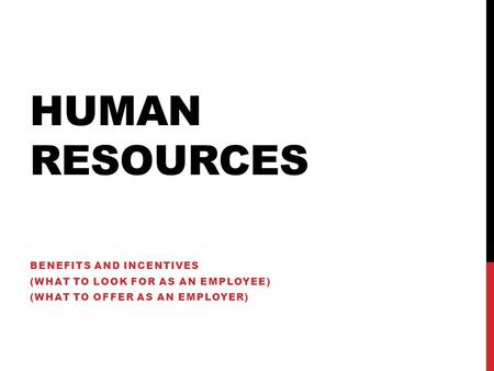 HUMAN RESOURCES BENEFITS AND INCENTIVES (WHAT TO LOOK FOR AS AN EMPLOYEE) (WHAT TO OFFER AS AN EMPLOYER)