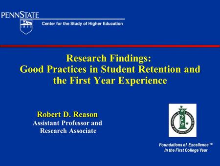 Research Findings: Good Practices in Student Retention and the First Year Experience Robert D. Reason Assistant Professor and Research Associate Foundations.