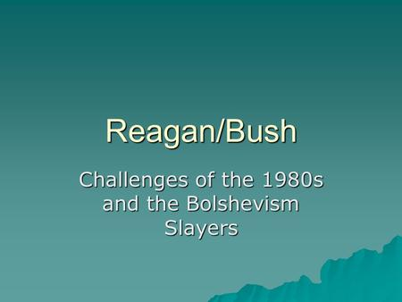 Reagan/Bush Challenges of the 1980s and the Bolshevism Slayers.