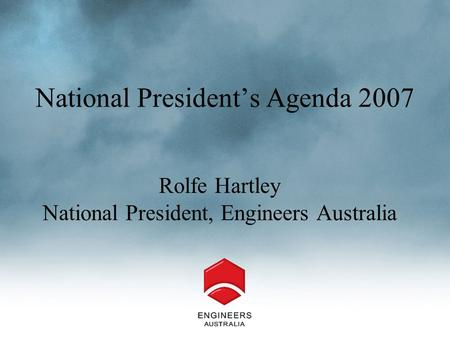National President's Agenda 2007 Rolfe Hartley National President, Engineers Australia.
