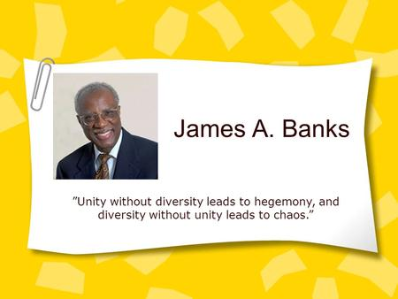 "James A. Banks ""Unity without diversity leads to hegemony, and diversity without unity leads to chaos."""