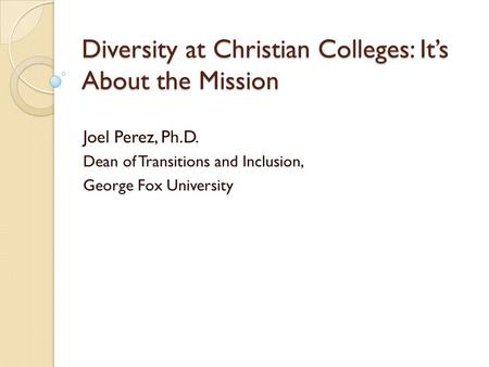 Diversity at Christian Colleges: It's About the Mission Joel Perez, Ph.D. Dean of Transitions and Inclusion, George Fox University.