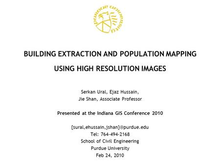 BUILDING EXTRACTION AND POPULATION MAPPING USING HIGH RESOLUTION IMAGES Serkan Ural, Ejaz Hussain, Jie Shan, Associate Professor Presented at the Indiana.