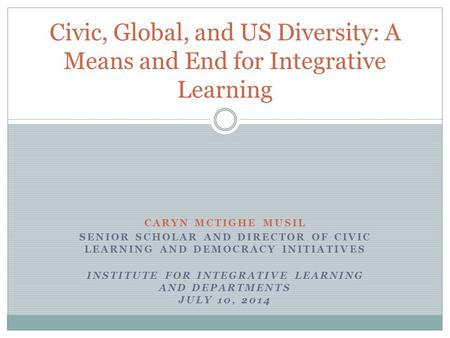 CARYN MCTIGHE MUSIL SENIOR SCHOLAR AND DIRECTOR OF CIVIC LEARNING AND DEMOCRACY INITIATIVES INSTITUTE FOR INTEGRATIVE LEARNING AND DEPARTMENTS JULY 10,
