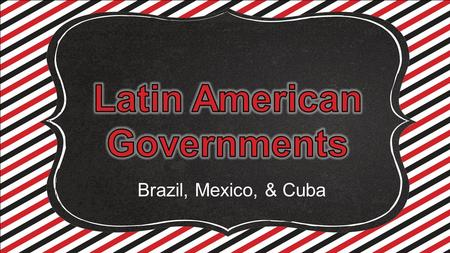 Brazil, Mexico, & Cuba. Standards SS6CG1 The student will compare and contrast various forms of government. a. Describe the ways government systems distribute.