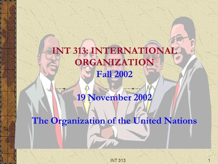 INT 3131 INT 313: INTERNATIONAL ORGANIZATION Fall 2002 19 November 2002 The Organization of the United Nations.