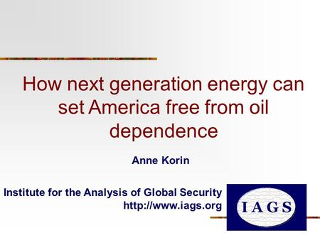 How next generation energy can set America free from oil dependence Institute for the Analysis of Global Security  Anne Korin.