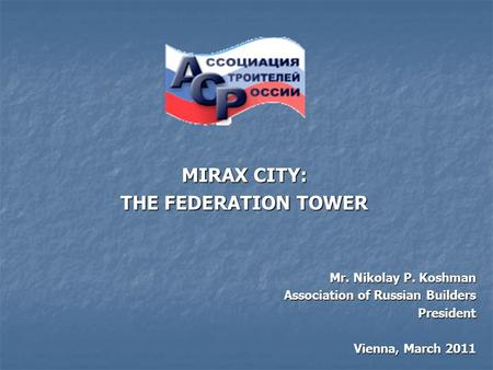 Mr. Nikolay P. Koshman Association of Russian Builders President Vienna, March 2011 MIRAX CITY: THE FEDERATION TOWER.