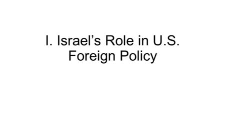 "I. Israel's Role in U.S. Foreign Policy. A. Birth of Israel Problem: many Jews immigrated into the Middle East during and after World War II. Why? ""Zionist."