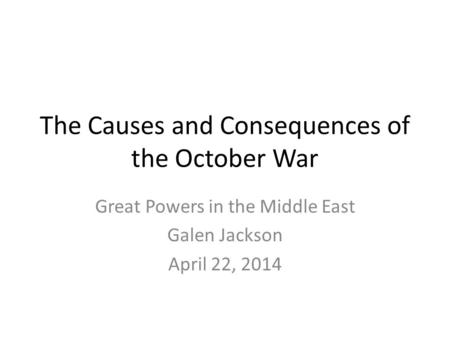 The Causes and Consequences of the October War Great Powers in the Middle East Galen Jackson April 22, 2014.