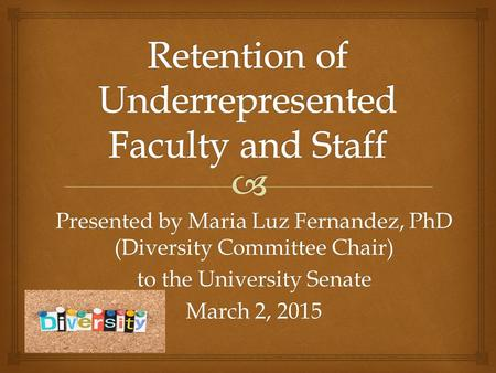 Presented by Maria Luz Fernandez, PhD (Diversity Committee Chair) to the University Senate March 2, 2015.