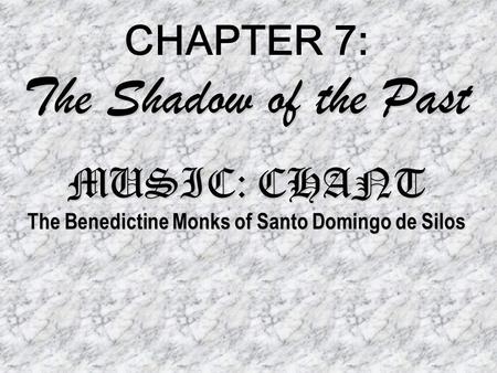 The Shadow of the Past MUSIC: CHANT The Benedictine Monks of Santo Domingo de Silos CHAPTER 7: The Shadow of the Past MUSIC: CHANT The Benedictine Monks.