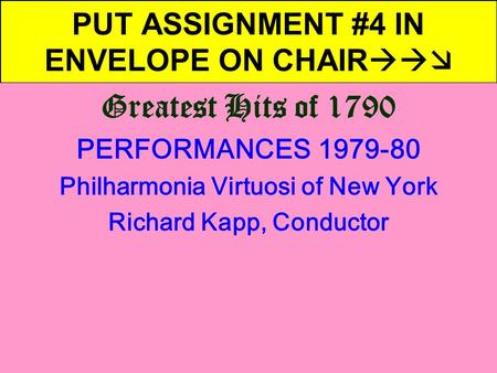 PUT ASSIGNMENT #4 IN ENVELOPE ON CHAIR  Greatest Hits of 1790 PERFORMANCES 1979-80 Philharmonia Virtuosi of New York Richard Kapp, Conductor.