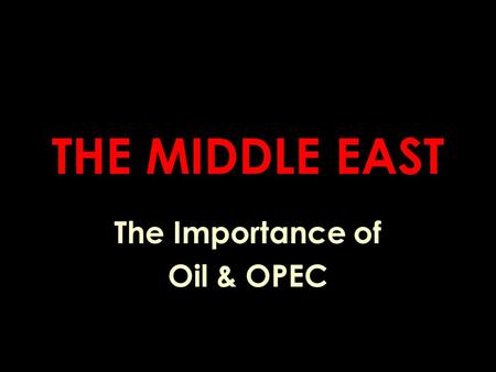 THE MIDDLE EAST The Importance of Oil & OPEC. An Important Question What do you feel is the United States ' interest in the Middle East? a. oil b. protection.