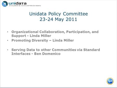 Providing data services, tools and cyberinfrastructure leadership Unidata Policy Committee 23-24 May 2011 Organizational Collaboration, Participation,
