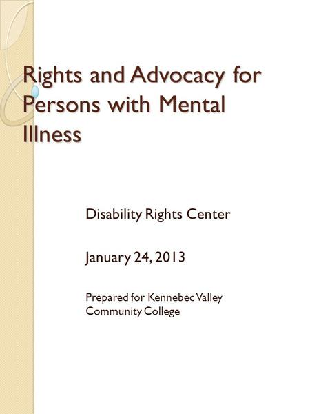Rights and Advocacy for Persons with Mental Illness Disability Rights Center January 24, 2013 Prepared for Kennebec Valley Community College.