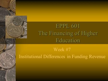 EPPL 601 The Financing of Higher Education Week #7 Institutional Differences in Funding Revenue.
