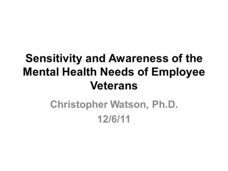 Sensitivity and Awareness of the Mental Health Needs of Employee Veterans Christopher Watson, Ph.D. 12/6/11.