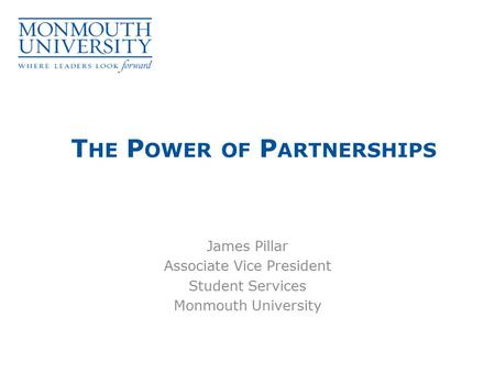 T HE P OWER OF P ARTNERSHIPS James Pillar Associate Vice President Student Services Monmouth University.