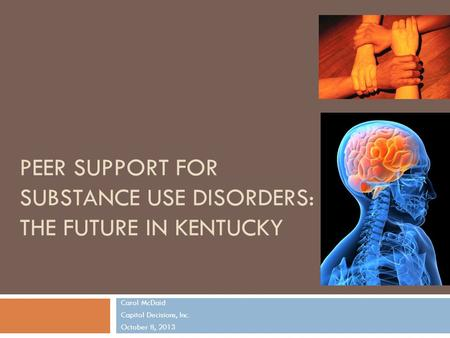 PEER SUPPORT FOR SUBSTANCE USE DISORDERS: THE FUTURE IN KENTUCKY Carol McDaid Capitol Decisions, Inc. October 8, 2013 1.