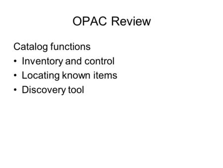 OPAC Review Catalog functions Inventory and control Locating known items Discovery tool.
