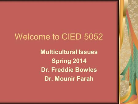 Welcome to CIED 5052 Multicultural Issues Spring 2014 Dr. Freddie Bowles Dr. Mounir Farah.
