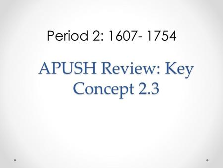 APUSH Review: Key Concept 2.3 Period 2: 1607- 1754.