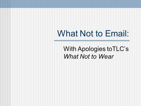 What Not to <strong>Email</strong>: With Apologies toTLC's What Not to Wear.